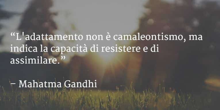L'adattamento non è camaleontismo, ma indica la capacità di resistere e di assimilare. Mahatma Gandhi