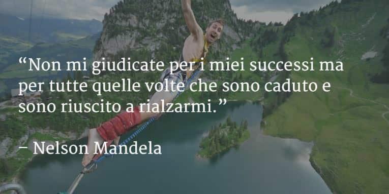Non mi giudicate per i miei successi ma per tutte le volte che sono caduto e sono riuscito a rialzarmi. Nelson Mandela