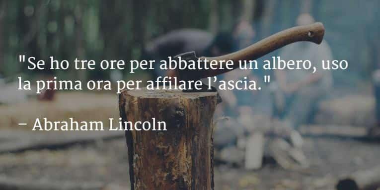 Se ho tre ore per abbattere un albero, uso la prima ora per affilare l'ascia.Abraham Lincoln