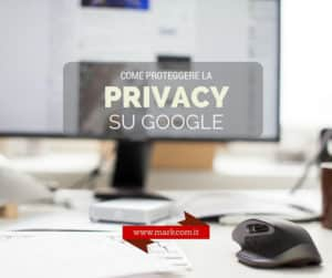Come proteggere la tua privacy su Google